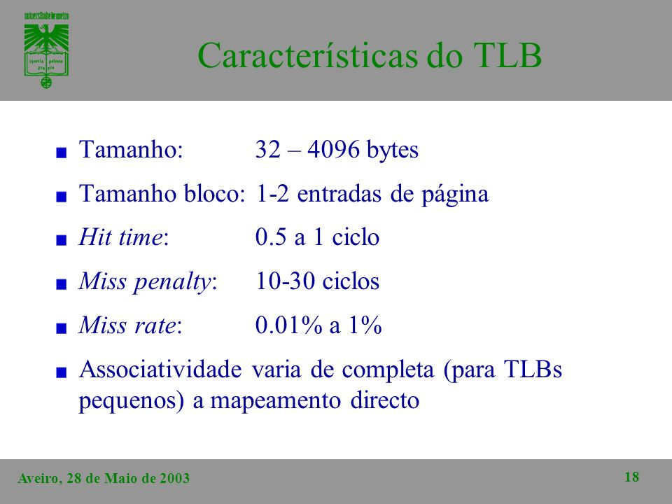 Aveiro, 28 de Maio de 2003 18 Características do TLB Tamanho: 32 – 4096 bytes Tamanho bloco: 1-2 entradas de página Hit time: 0.5 a 1 ciclo Miss penal