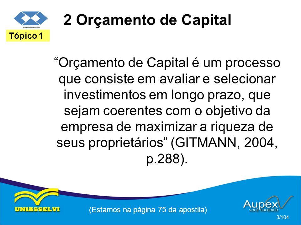 2 Orçamento de Capital Orçamento de Capital é um processo que consiste em avaliar e selecionar investimentos em longo prazo, que sejam coerentes com o objetivo da empresa de maximizar a riqueza de seus proprietários (GITMANN, 2004, p.288).