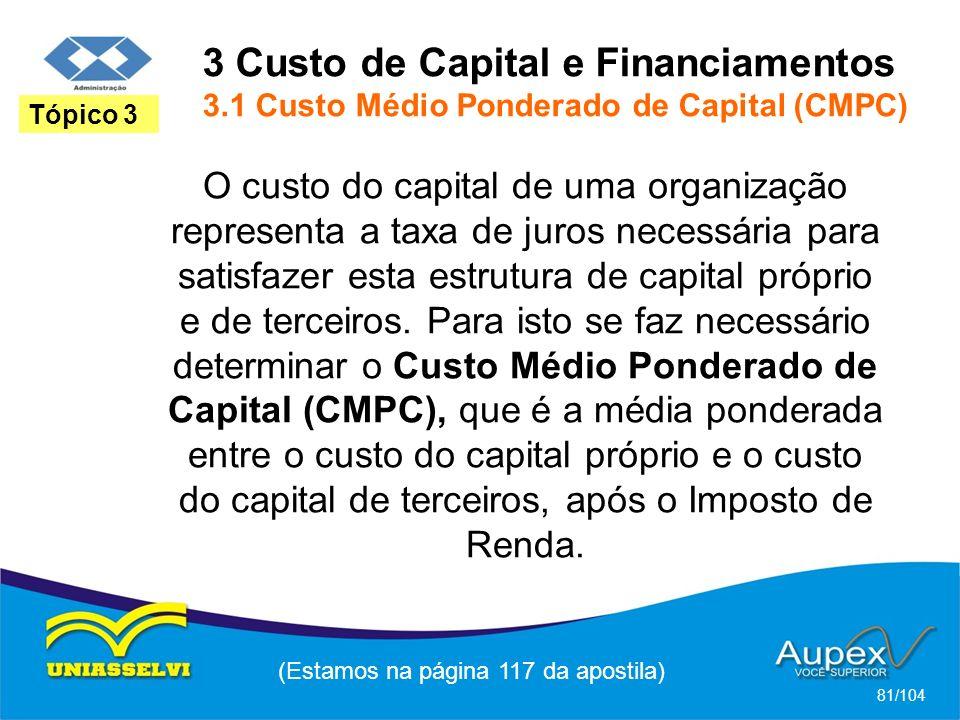 3 Custo de Capital e Financiamentos 3.1 Custo Médio Ponderado de Capital (CMPC) (Estamos na página 117 da apostila) 81/104 Tópico 3 O custo do capital de uma organização representa a taxa de juros necessária para satisfazer esta estrutura de capital próprio e de terceiros.