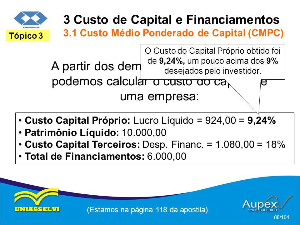3 Custo de Capital e Financiamentos 3.1 Custo Médio Ponderado de Capital (CMPC) (Estamos na página 118 da apostila) 88/104 Tópico 3 A partir dos demonstrativos financeiros, podemos calcular o custo do capital de uma empresa: Custo Capital Próprio: Lucro Líquido = 924,00 = 9,24% Patrimônio Líquido: 10.000,00 Custo Capital Terceiros: Desp.