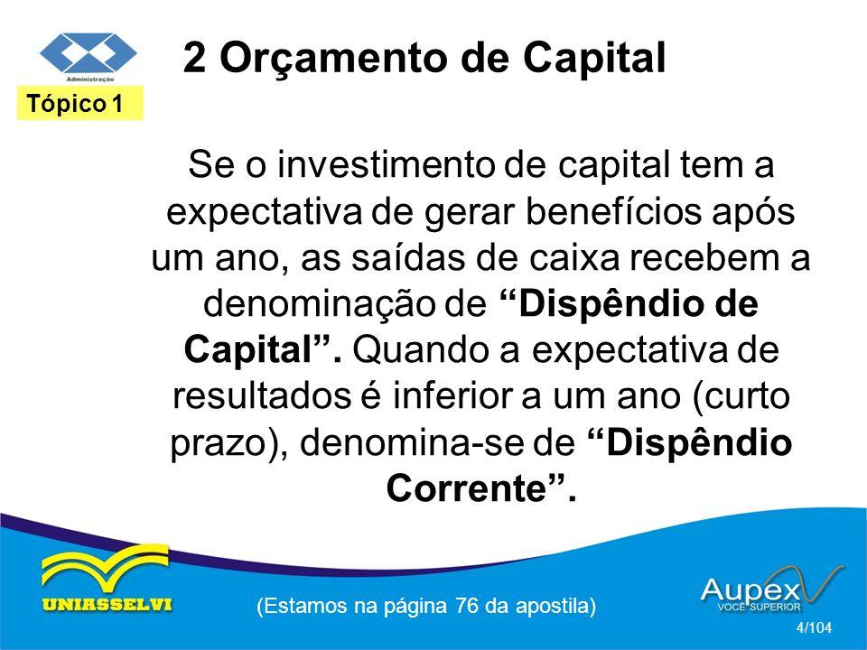 2 Orçamento de Capital Se o investimento de capital tem a expectativa de gerar benefícios após um ano, as saídas de caixa recebem a denominação de Dispêndio de Capital.