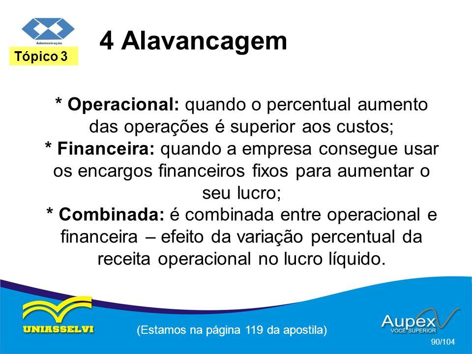4 Alavancagem (Estamos na página 119 da apostila) 90/104 Tópico 3 * Operacional: quando o percentual aumento das operações é superior aos custos; * Fi