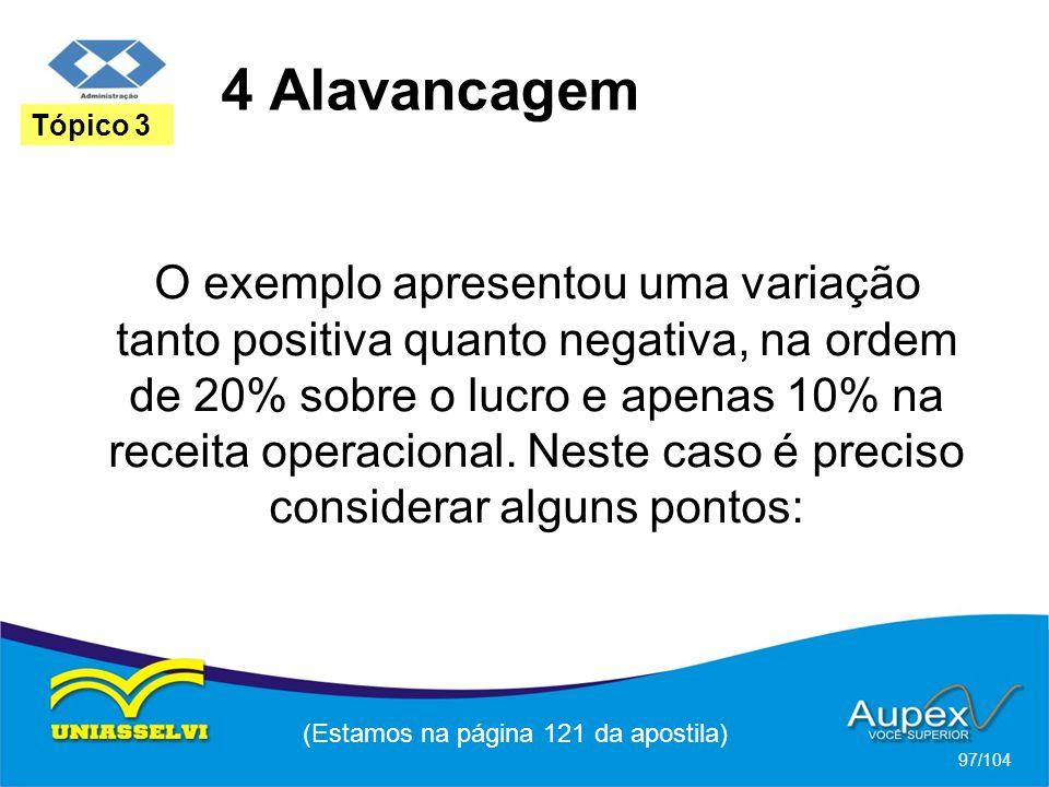 4 Alavancagem (Estamos na página 121 da apostila) 97/104 Tópico 3 O exemplo apresentou uma variação tanto positiva quanto negativa, na ordem de 20% sobre o lucro e apenas 10% na receita operacional.