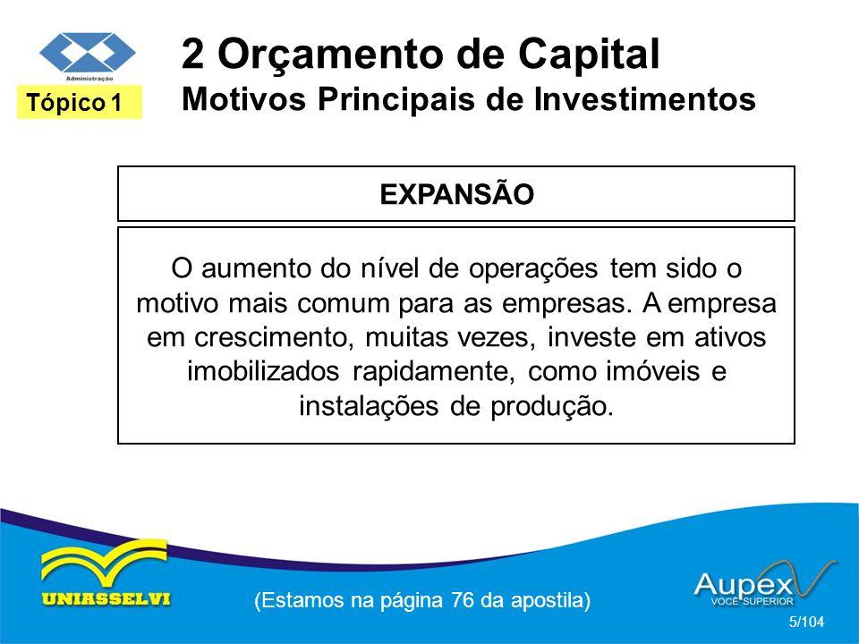 2 Orçamento de Capital Motivos Principais de Investimentos EXPANSÃO (Estamos na página 76 da apostila) 5/104 Tópico 1 O aumento do nível de operações tem sido o motivo mais comum para as empresas.