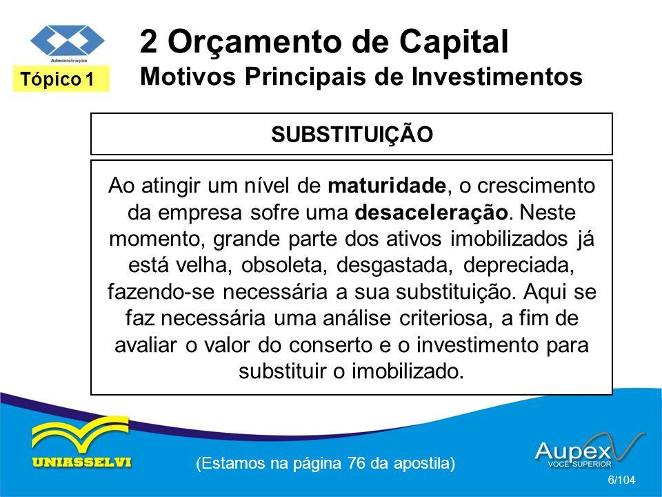 2 Orçamento de Capital Motivos Principais de Investimentos SUBSTITUIÇÃO (Estamos na página 76 da apostila) 6/104 Tópico 1 Ao atingir um nível de maturidade, o crescimento da empresa sofre uma desaceleração.
