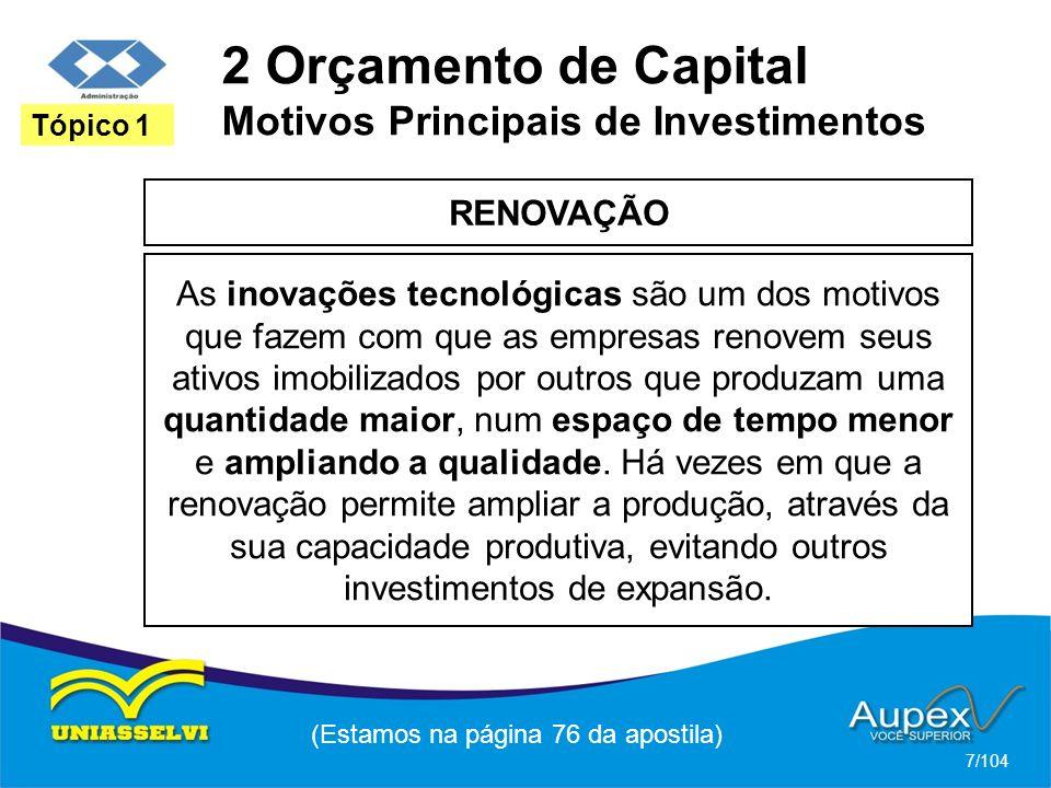 2 Orçamento de Capital Motivos Principais de Investimentos RENOVAÇÃO (Estamos na página 76 da apostila) 7/104 Tópico 1 As inovações tecnológicas são um dos motivos que fazem com que as empresas renovem seus ativos imobilizados por outros que produzam uma quantidade maior, num espaço de tempo menor e ampliando a qualidade.
