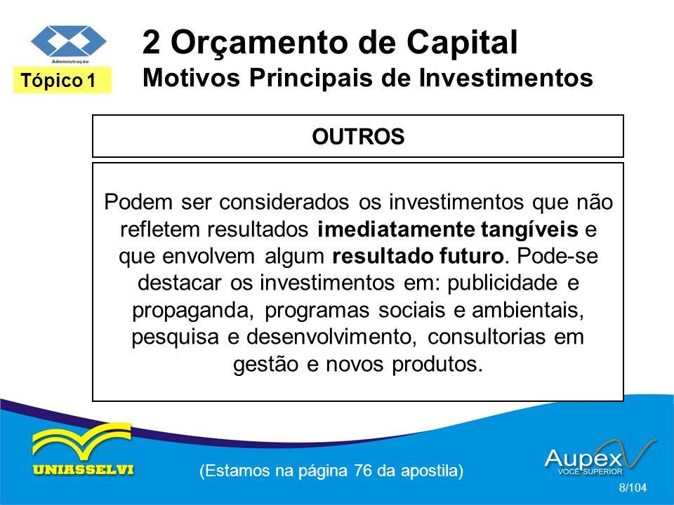2 Orçamento de Capital Motivos Principais de Investimentos OUTROS (Estamos na página 76 da apostila) 8/104 Tópico 1 Podem ser considerados os investimentos que não refletem resultados imediatamente tangíveis e que envolvem algum resultado futuro.