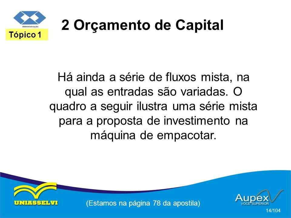 2 Orçamento de Capital (Estamos na página 78 da apostila) 14/104 Tópico 1 Há ainda a série de fluxos mista, na qual as entradas são variadas. O quadro