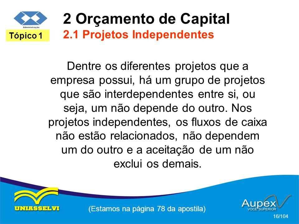 2 Orçamento de Capital 2.1 Projetos Independentes (Estamos na página 78 da apostila) 16/104 Tópico 1 Dentre os diferentes projetos que a empresa possui, há um grupo de projetos que são interdependentes entre si, ou seja, um não depende do outro.