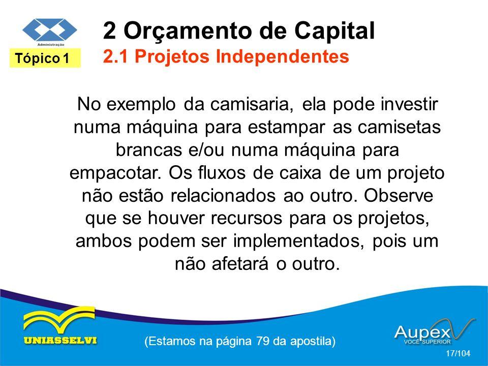 2 Orçamento de Capital 2.1 Projetos Independentes (Estamos na página 79 da apostila) 17/104 Tópico 1 No exemplo da camisaria, ela pode investir numa máquina para estampar as camisetas brancas e/ou numa máquina para empacotar.