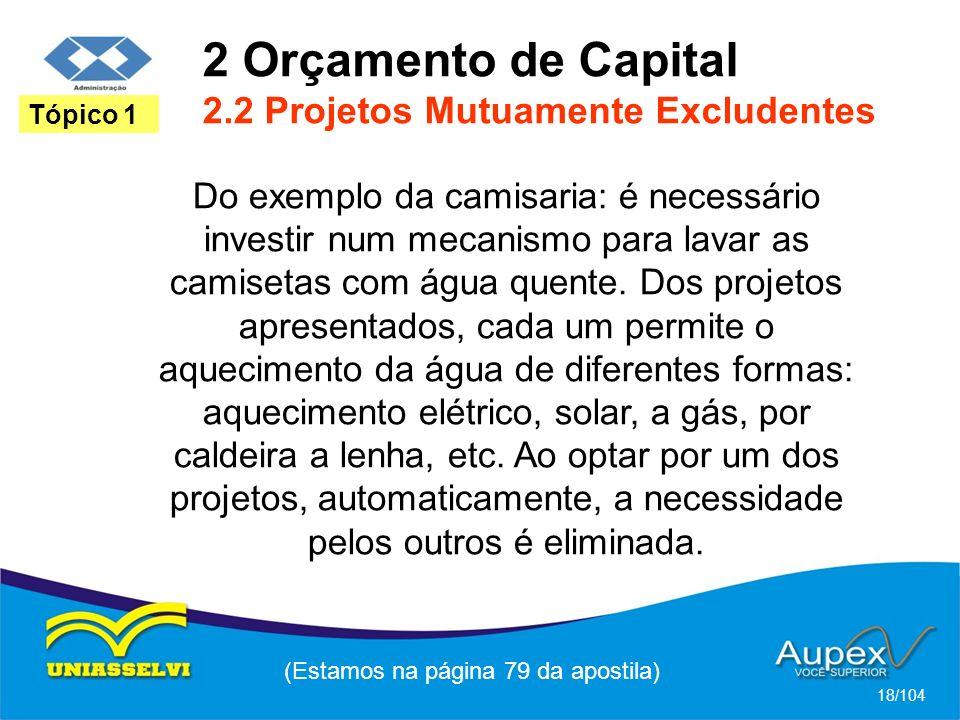 2 Orçamento de Capital 2.2 Projetos Mutuamente Excludentes (Estamos na página 79 da apostila) 18/104 Tópico 1 Do exemplo da camisaria: é necessário investir num mecanismo para lavar as camisetas com água quente.