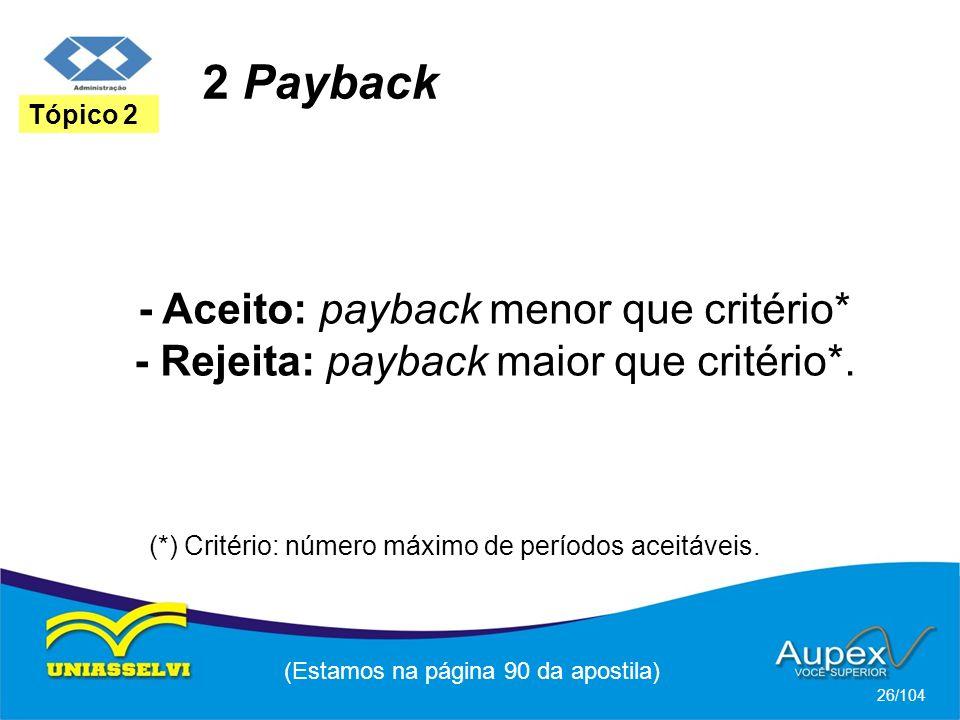 2 Payback (Estamos na página 90 da apostila) 26/104 Tópico 2 - Aceito: payback menor que critério* - Rejeita: payback maior que critério*. (*) Critéri