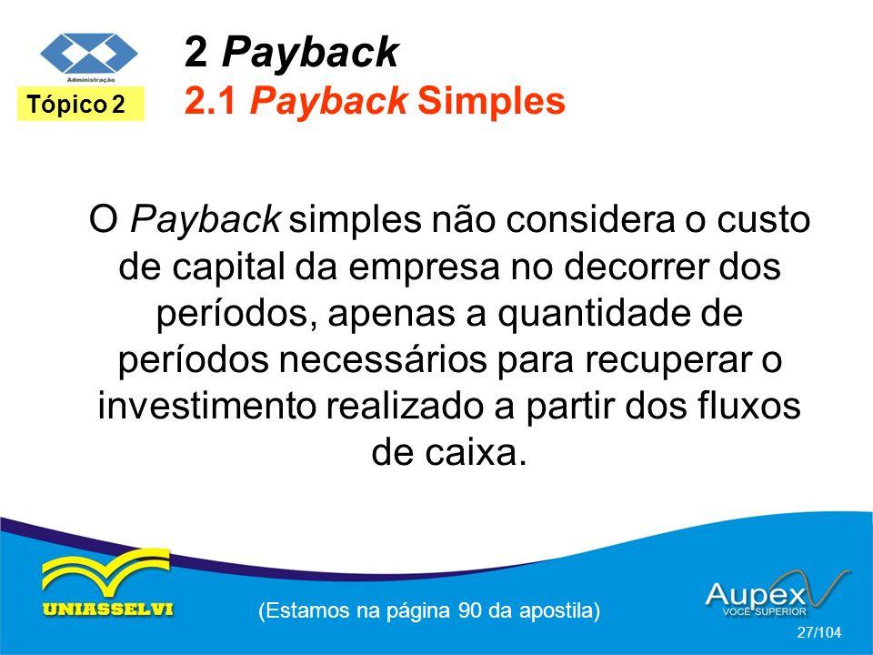 2 Payback 2.1 Payback Simples (Estamos na página 90 da apostila) 27/104 Tópico 2 O Payback simples não considera o custo de capital da empresa no decorrer dos períodos, apenas a quantidade de períodos necessários para recuperar o investimento realizado a partir dos fluxos de caixa.