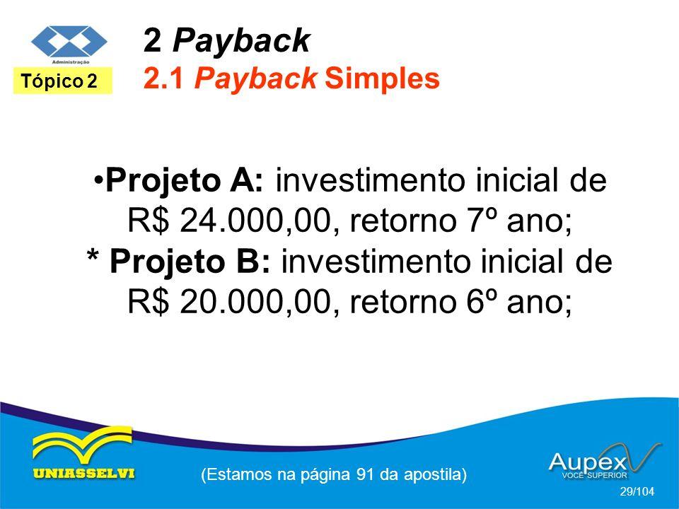 2 Payback 2.1 Payback Simples (Estamos na página 91 da apostila) 29/104 Tópico 2 Projeto A: investimento inicial de R$ 24.000,00, retorno 7º ano; * Projeto B: investimento inicial de R$ 20.000,00, retorno 6º ano;