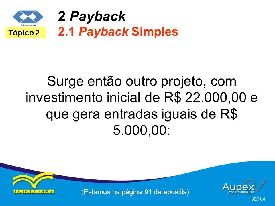 2 Payback 2.1 Payback Simples (Estamos na página 91 da apostila) 30/104 Tópico 2 Surge então outro projeto, com investimento inicial de R$ 22.000,00 e que gera entradas iguais de R$ 5.000,00: