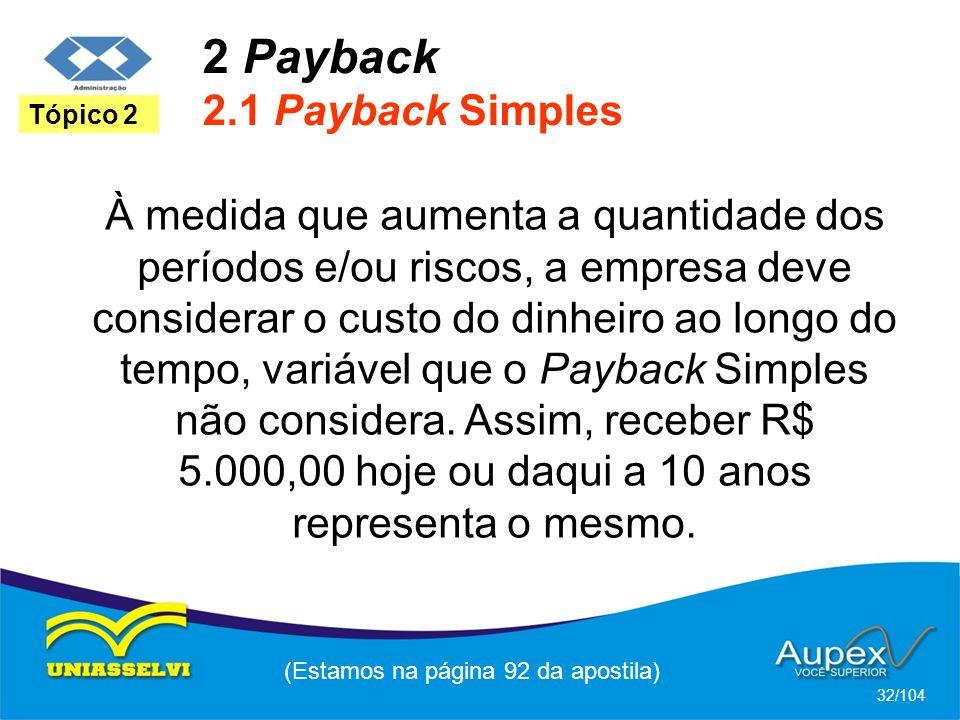 2 Payback 2.1 Payback Simples (Estamos na página 92 da apostila) 32/104 Tópico 2 À medida que aumenta a quantidade dos períodos e/ou riscos, a empresa deve considerar o custo do dinheiro ao longo do tempo, variável que o Payback Simples não considera.