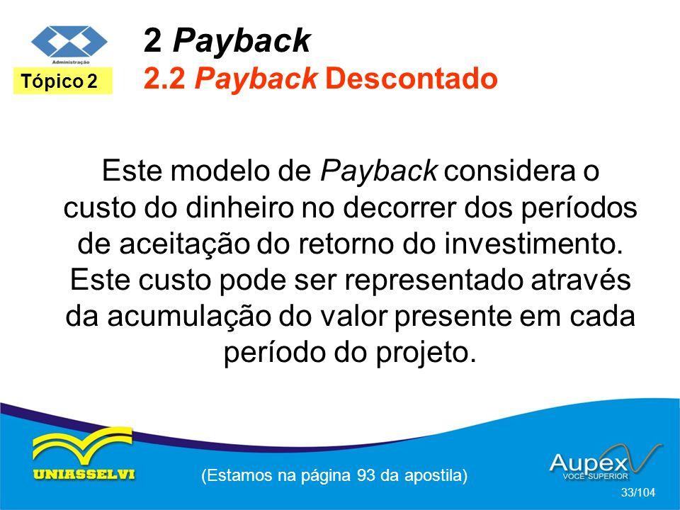 2 Payback 2.2 Payback Descontado (Estamos na página 93 da apostila) 33/104 Tópico 2 Este modelo de Payback considera o custo do dinheiro no decorrer dos períodos de aceitação do retorno do investimento.