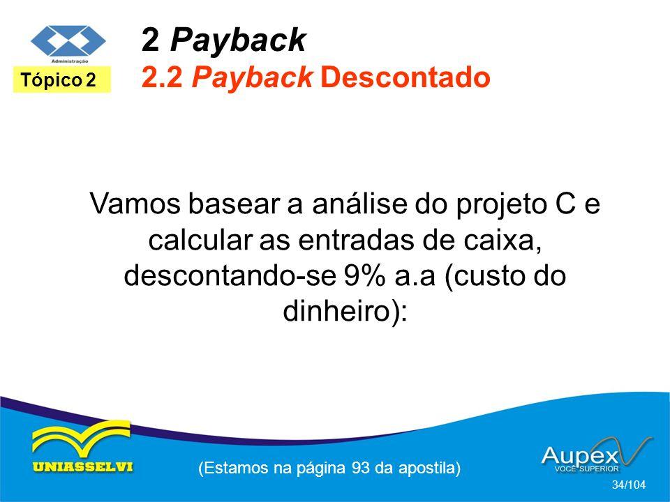 2 Payback 2.2 Payback Descontado (Estamos na página 93 da apostila) 34/104 Tópico 2 Vamos basear a análise do projeto C e calcular as entradas de caixa, descontando-se 9% a.a (custo do dinheiro):