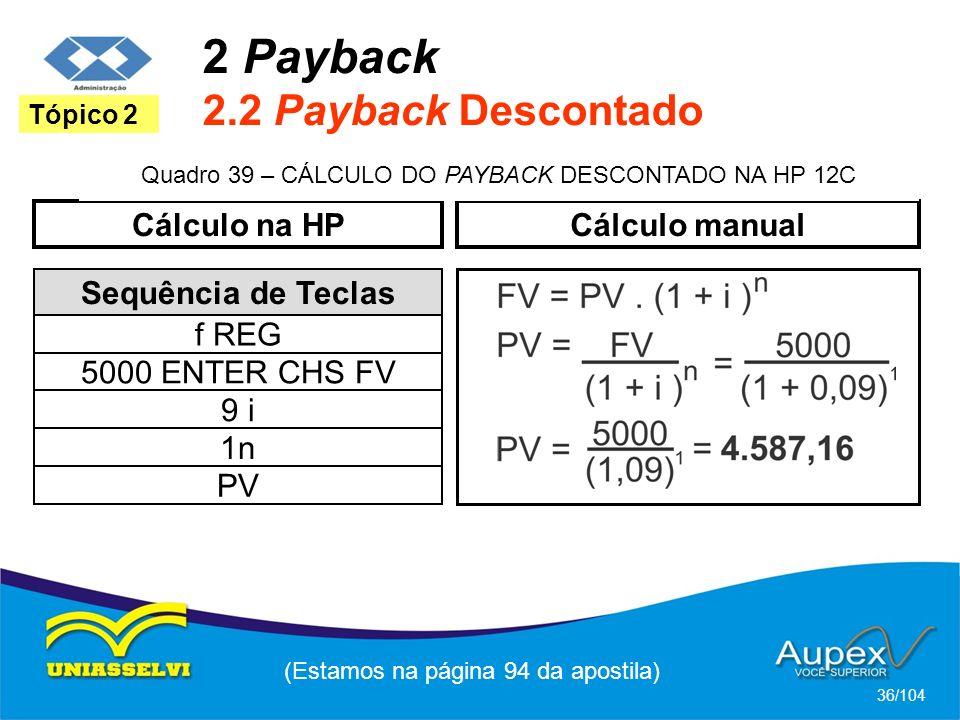 2 Payback 2.2 Payback Descontado (Estamos na página 94 da apostila) 36/104 Tópico 2 Sequência de Teclas f REG 9 i 5000 ENTER CHS FV 1n PV Cálculo na HPCálculo manual Quadro 39 – CÁLCULO DO PAYBACK DESCONTADO NA HP 12C