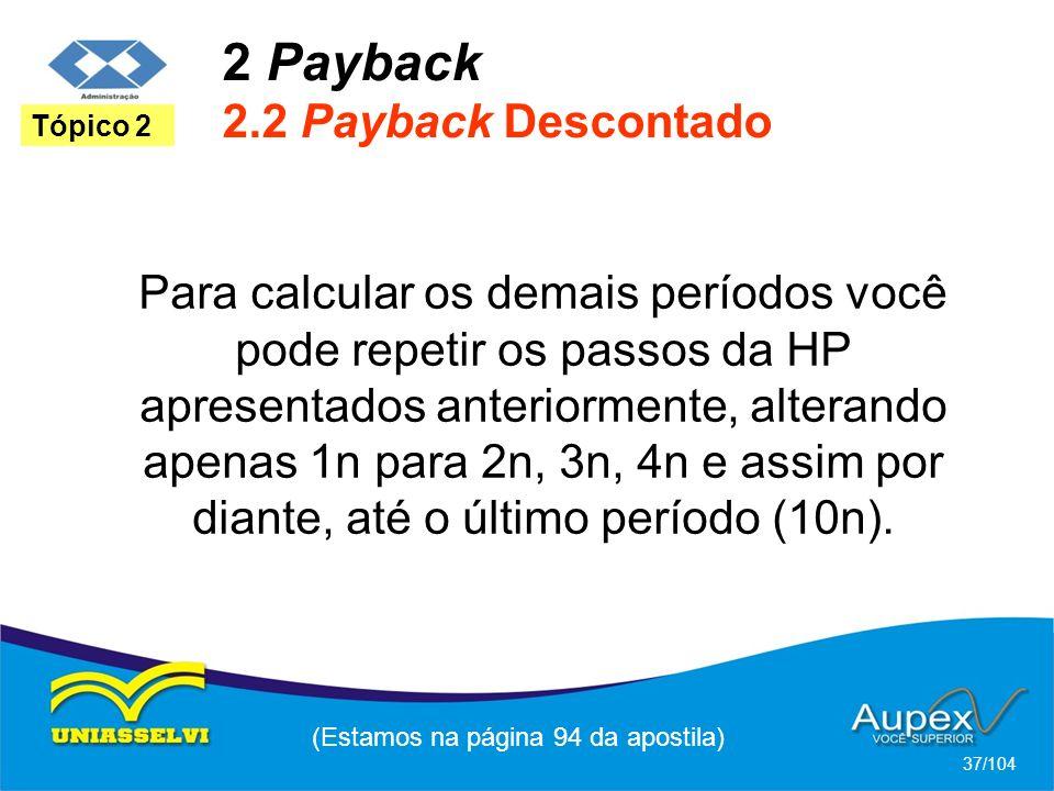 2 Payback 2.2 Payback Descontado (Estamos na página 94 da apostila) 37/104 Tópico 2 Para calcular os demais períodos você pode repetir os passos da HP apresentados anteriormente, alterando apenas 1n para 2n, 3n, 4n e assim por diante, até o último período (10n).