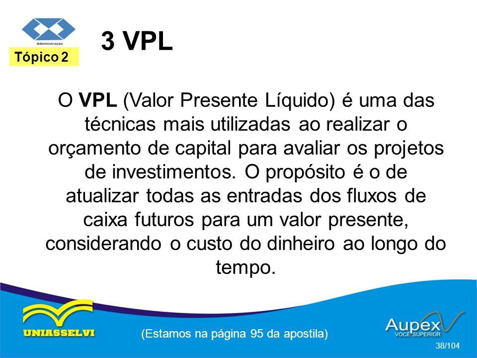 3 VPL (Estamos na página 95 da apostila) 38/104 Tópico 2 O VPL (Valor Presente Líquido) é uma das técnicas mais utilizadas ao realizar o orçamento de capital para avaliar os projetos de investimentos.