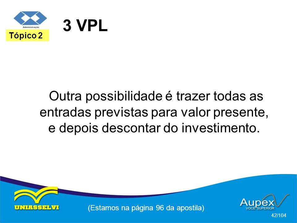3 VPL (Estamos na página 96 da apostila) 42/104 Tópico 2 Outra possibilidade é trazer todas as entradas previstas para valor presente, e depois descontar do investimento.