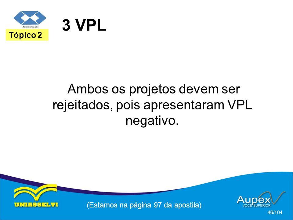 3 VPL (Estamos na página 97 da apostila) 46/104 Tópico 2 Ambos os projetos devem ser rejeitados, pois apresentaram VPL negativo.