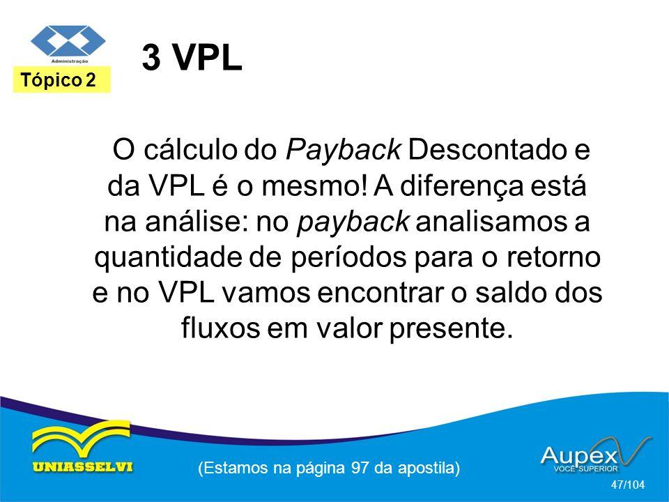 3 VPL (Estamos na página 97 da apostila) 47/104 Tópico 2 O cálculo do Payback Descontado e da VPL é o mesmo! A diferença está na análise: no payback a