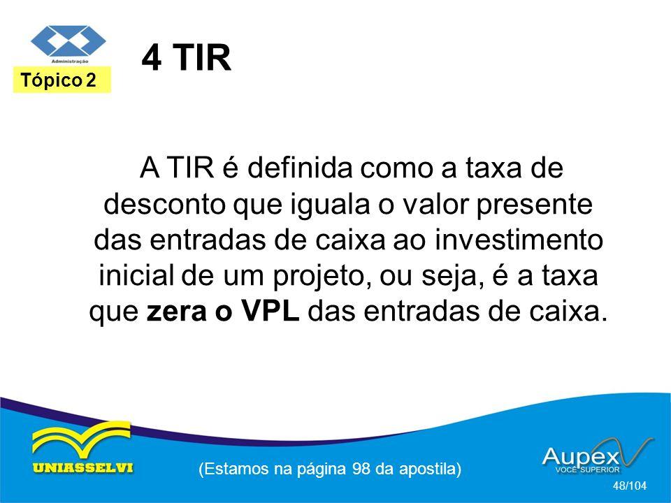 4 TIR (Estamos na página 98 da apostila) 48/104 Tópico 2 A TIR é definida como a taxa de desconto que iguala o valor presente das entradas de caixa ao investimento inicial de um projeto, ou seja, é a taxa que zera o VPL das entradas de caixa.