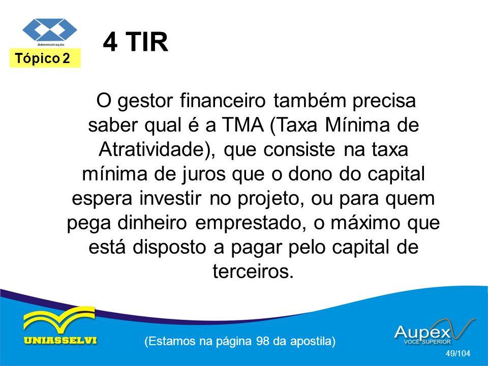 4 TIR (Estamos na página 98 da apostila) 49/104 Tópico 2 O gestor financeiro também precisa saber qual é a TMA (Taxa Mínima de Atratividade), que consiste na taxa mínima de juros que o dono do capital espera investir no projeto, ou para quem pega dinheiro emprestado, o máximo que está disposto a pagar pelo capital de terceiros.