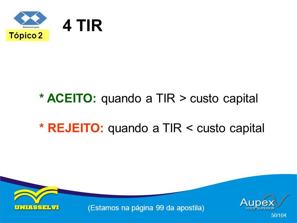 4 TIR (Estamos na página 99 da apostila) 50/104 Tópico 2 * ACEITO: quando a TIR > custo capital * REJEITO: quando a TIR < custo capital