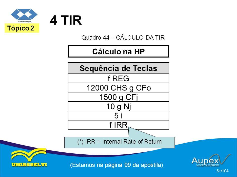 4 TIR (Estamos na página 99 da apostila) 51/104 Tópico 2 Sequência de Teclas f REG 1500 g CFj 12000 CHS g CFo 10 g Nj 5 i Cálculo na HP Quadro 44 – CÁLCULO DA TIR f IRR (*) IRR = Internal Rate of Return