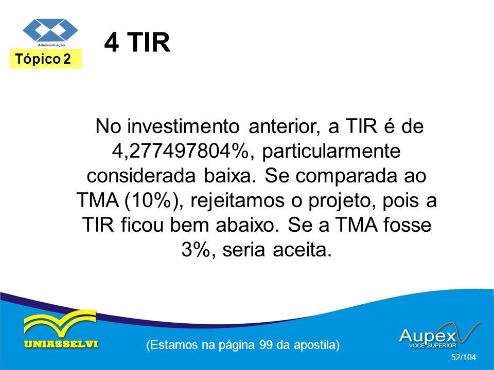 4 TIR (Estamos na página 99 da apostila) 52/104 Tópico 2 No investimento anterior, a TIR é de 4,277497804%, particularmente considerada baixa.