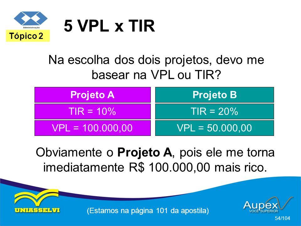 5 VPL x TIR (Estamos na página 101 da apostila) 54/104 Tópico 2 Projeto A TIR = 10% Projeto B TIR = 20% VPL = 100.000,00VPL = 50.000,00 Na escolha dos dois projetos, devo me basear na VPL ou TIR.
