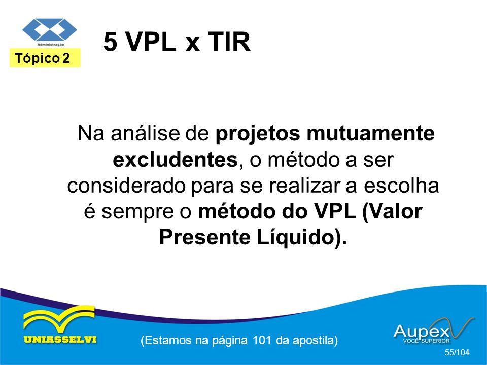 5 VPL x TIR (Estamos na página 101 da apostila) 55/104 Tópico 2 Na análise de projetos mutuamente excludentes, o método a ser considerado para se realizar a escolha é sempre o método do VPL (Valor Presente Líquido).