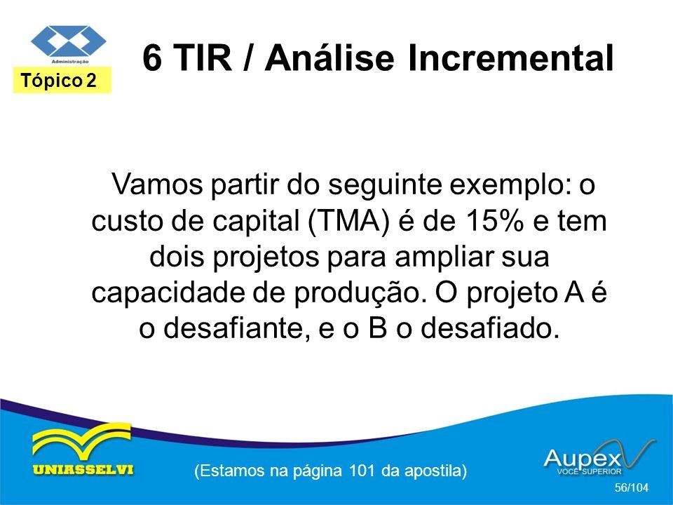 6 TIR / Análise Incremental (Estamos na página 101 da apostila) 56/104 Tópico 2 Vamos partir do seguinte exemplo: o custo de capital (TMA) é de 15% e tem dois projetos para ampliar sua capacidade de produção.