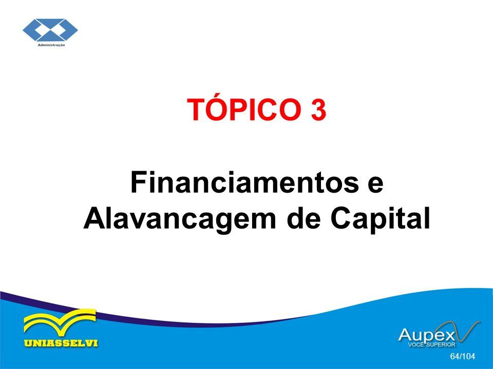 TÓPICO 3 Financiamentos e Alavancagem de Capital 64/104