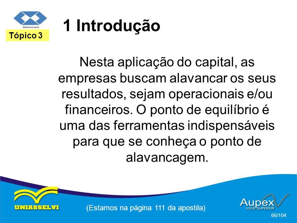 1 Introdução (Estamos na página 111 da apostila) 66/104 Tópico 3 Nesta aplicação do capital, as empresas buscam alavancar os seus resultados, sejam operacionais e/ou financeiros.