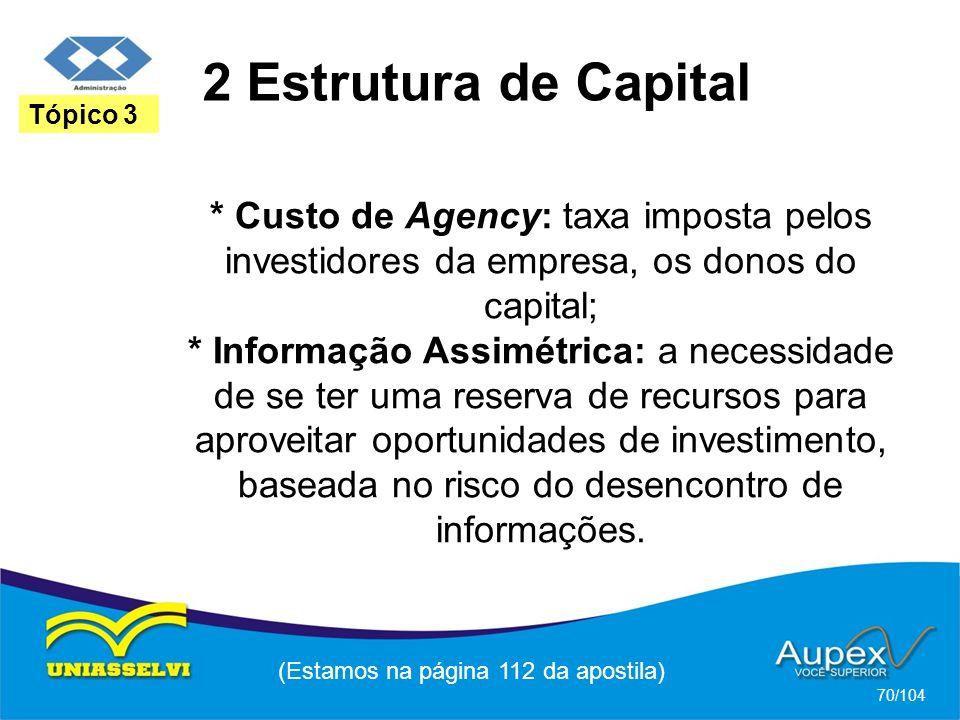 2 Estrutura de Capital (Estamos na página 112 da apostila) 70/104 Tópico 3 * Custo de Agency: taxa imposta pelos investidores da empresa, os donos do