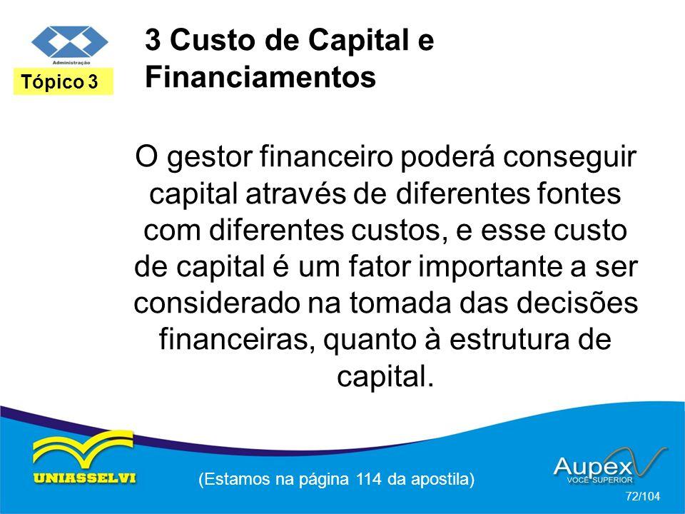 3 Custo de Capital e Financiamentos (Estamos na página 114 da apostila) 72/104 Tópico 3 O gestor financeiro poderá conseguir capital através de diferentes fontes com diferentes custos, e esse custo de capital é um fator importante a ser considerado na tomada das decisões financeiras, quanto à estrutura de capital.