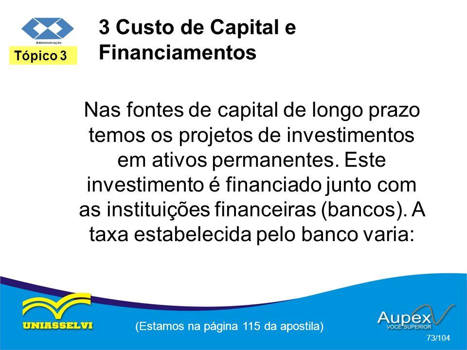 3 Custo de Capital e Financiamentos (Estamos na página 115 da apostila) 73/104 Tópico 3 Nas fontes de capital de longo prazo temos os projetos de inve