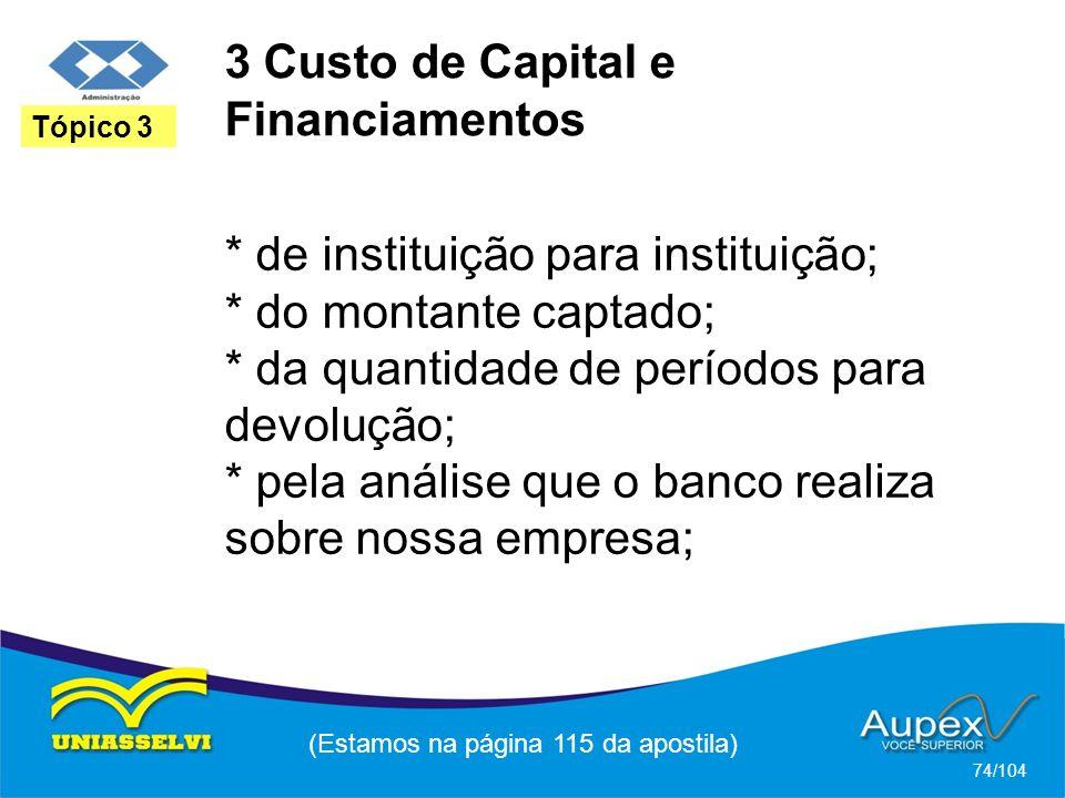 3 Custo de Capital e Financiamentos (Estamos na página 115 da apostila) 74/104 Tópico 3 * de instituição para instituição; * do montante captado; * da quantidade de períodos para devolução; * pela análise que o banco realiza sobre nossa empresa;