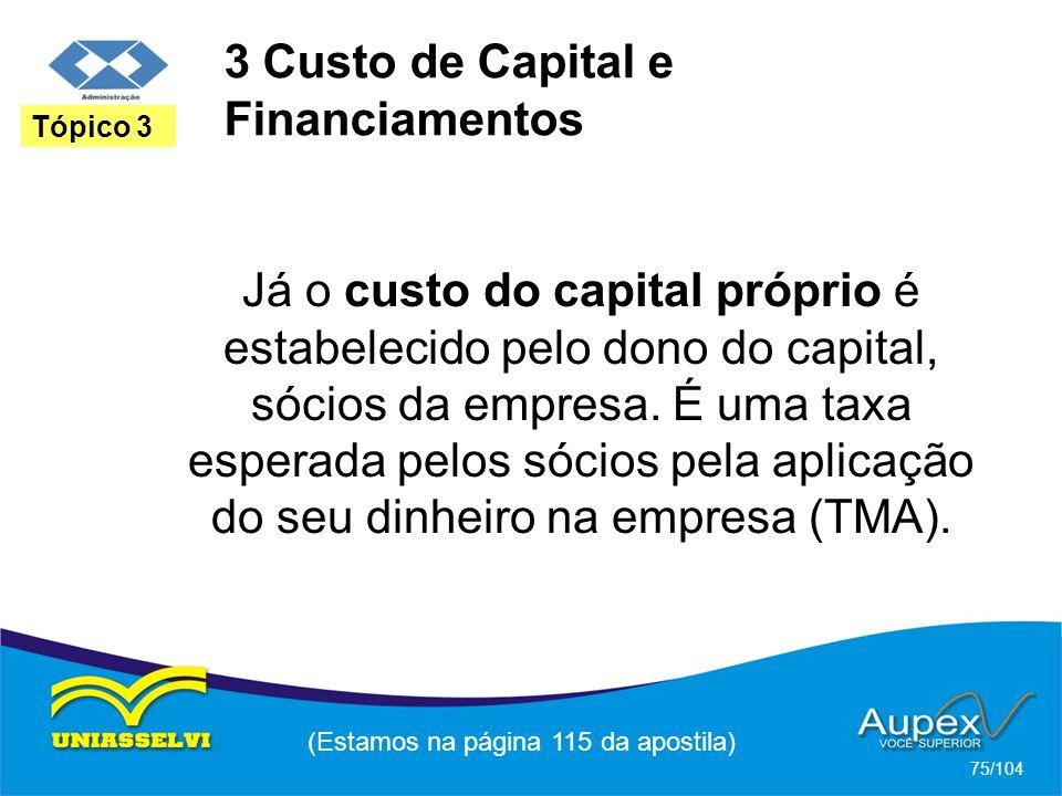 3 Custo de Capital e Financiamentos (Estamos na página 115 da apostila) 75/104 Tópico 3 Já o custo do capital próprio é estabelecido pelo dono do capital, sócios da empresa.