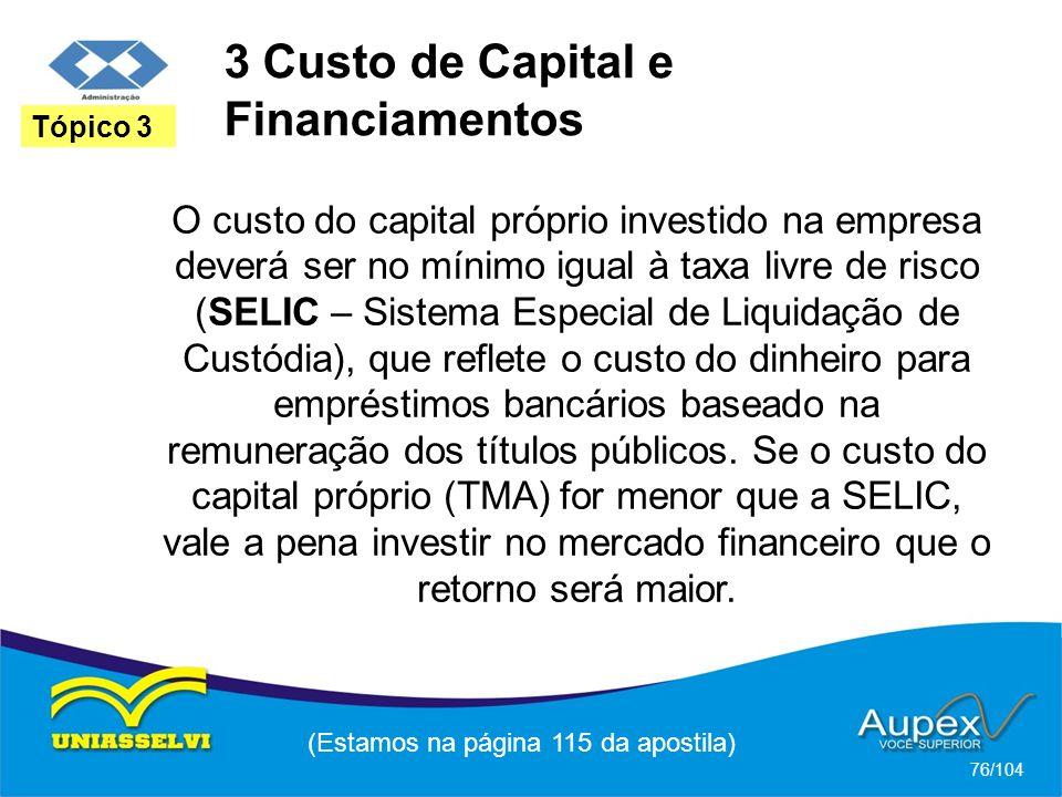 3 Custo de Capital e Financiamentos (Estamos na página 115 da apostila) 76/104 Tópico 3 O custo do capital próprio investido na empresa deverá ser no