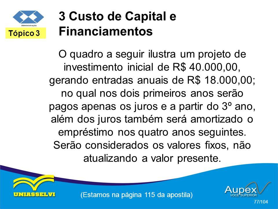3 Custo de Capital e Financiamentos (Estamos na página 115 da apostila) 77/104 Tópico 3 O quadro a seguir ilustra um projeto de investimento inicial de R$ 40.000,00, gerando entradas anuais de R$ 18.000,00; no qual nos dois primeiros anos serão pagos apenas os juros e a partir do 3º ano, além dos juros também será amortizado o empréstimo nos quatro anos seguintes.
