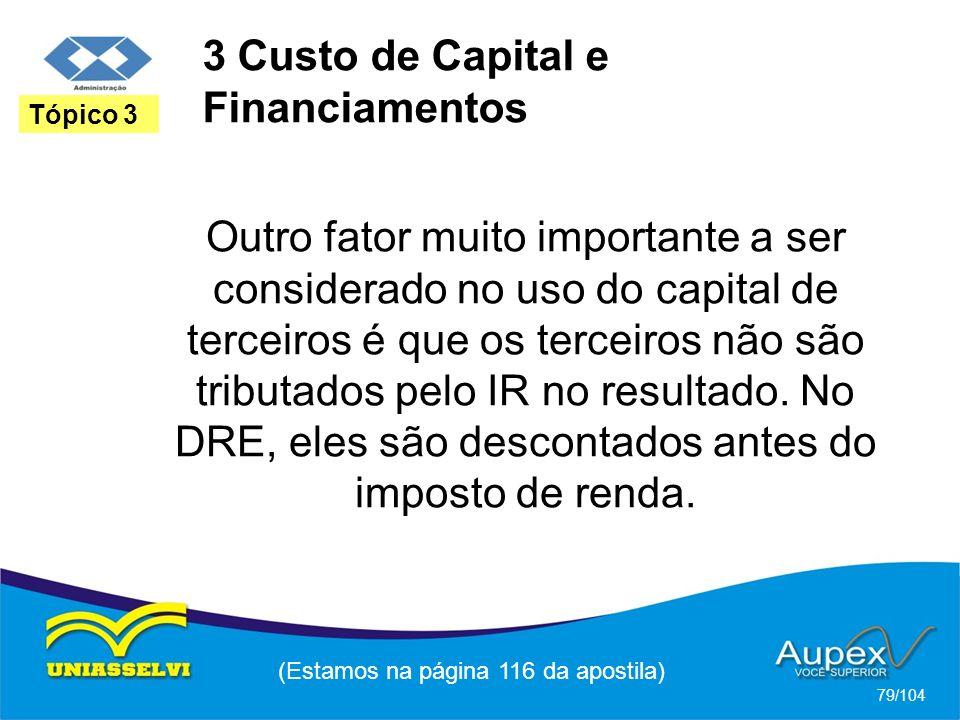 3 Custo de Capital e Financiamentos (Estamos na página 116 da apostila) 79/104 Tópico 3 Outro fator muito importante a ser considerado no uso do capital de terceiros é que os terceiros não são tributados pelo IR no resultado.