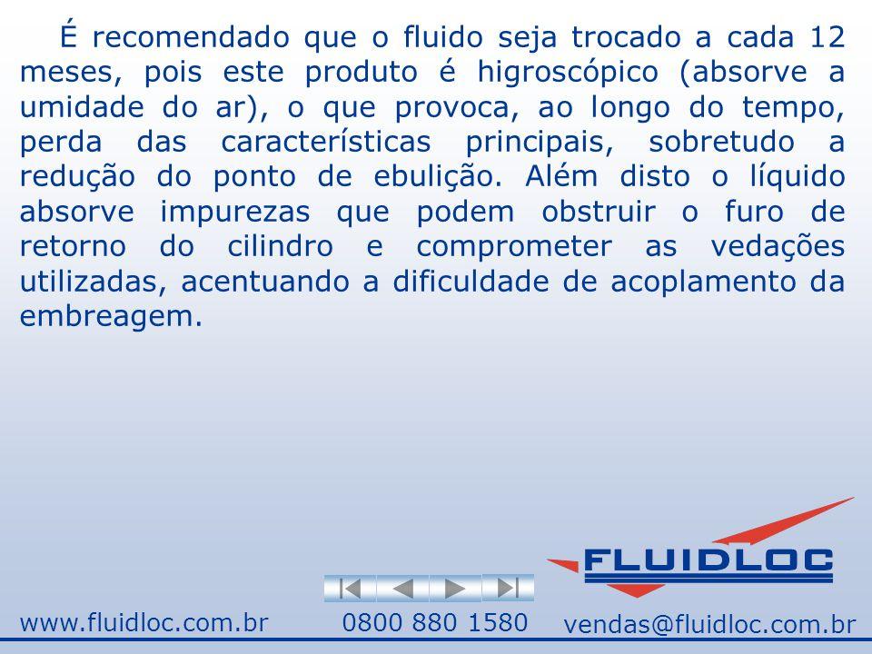 www.fluidloc.com.br0800 880 1580 É recomendado que o fluido seja trocado a cada 12 meses, pois este produto é higroscópico (absorve a umidade do ar), o que provoca, ao longo do tempo, perda das características principais, sobretudo a redução do ponto de ebulição.