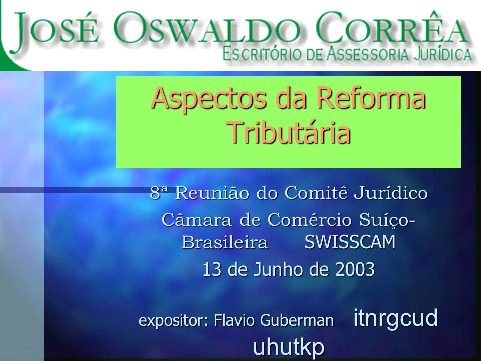 Aspectos da Reforma Tributária 8ª Reunião do Comitê Jurídico Câmara de Comércio Suíço- Brasileira SWISSCAM 13 de Junho de 2003 expositor: Flavio Guberman itnrgcud uhutkp