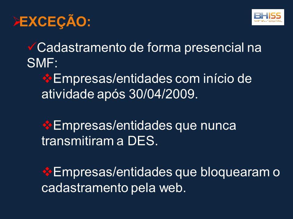 EXCEÇÃO: Cadastramento de forma presencial na SMF: Empresas/entidades com início de atividade após 30/04/2009. Empresas/entidades que nunca transmitir