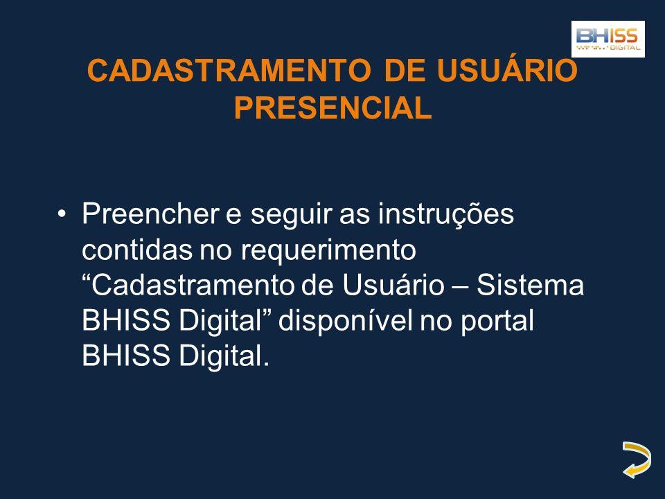 CADASTRAMENTO DE USUÁRIO PRESENCIAL Preencher e seguir as instruções contidas no requerimento Cadastramento de Usuário – Sistema BHISS Digital disponí